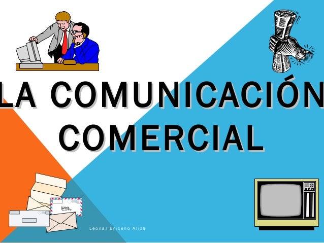 LA COMUNICACIÓNLA COMUNICACIÓN COMERCIALCOMERCIAL L e o n a r B r i c e ñ o A r i z a