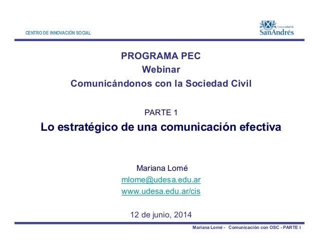 CENTRO DE INNOVACIÓN SOCIAL PROGRAMA PEC Webinar Comunicándonos con la Sociedad Civil PARTE 1 Lo estratégico de una comuni...