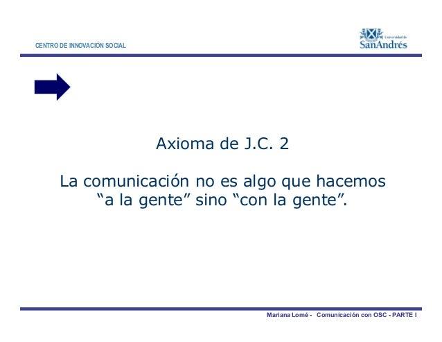 CENTRO DE INNOVACIÓN SOCIAL Axioma de J.C. 2 La comunicación no es algo que hacemos Mariana Lomé - Comunicación con OSC - ...