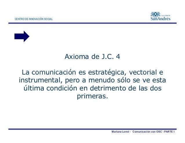CENTRO DE INNOVACIÓN SOCIAL Axioma de J.C. 4 La comunicación es estratégica, vectorial e Mariana Lomé - Comunicación con O...