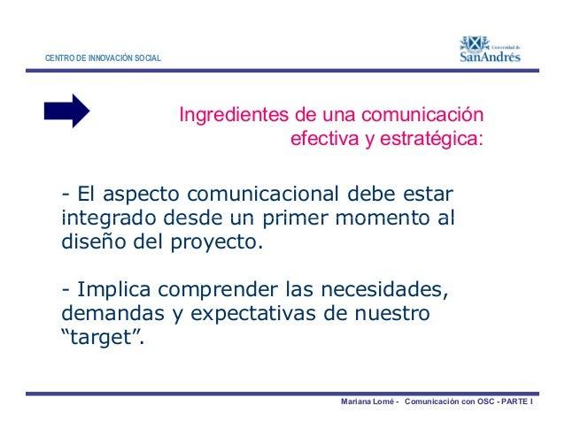 CENTRO DE INNOVACIÓN SOCIAL Ingredientes de una comunicación efectiva y estratégica: - El aspecto comunicacional debe esta...