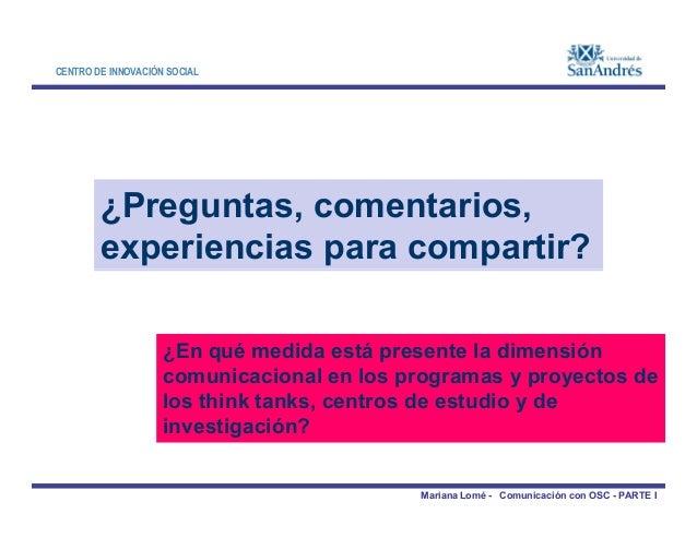 CENTRO DE INNOVACIÓN SOCIAL ¿Preguntas, comentarios, experiencias para compartir? Mariana Lomé - Comunicación con OSC - PA...