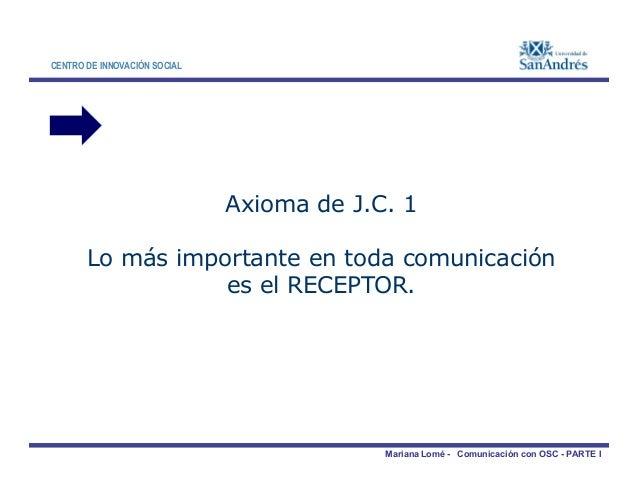 CENTRO DE INNOVACIÓN SOCIAL Axioma de J.C. 1 Lo más importante en toda comunicación Mariana Lomé - Comunicación con OSC - ...
