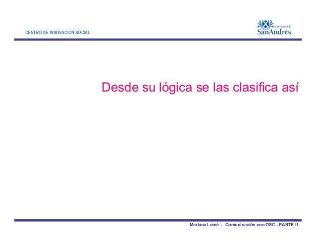 CENTRO DE INNOVACIÓN SOCIAL Desde su lógica se las clasifica así Mariana Lomé - Comunicación con OSC - PARTE II