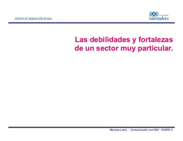 CENTRO DE INNOVACIÓN SOCIAL Las debilidades y fortalezas de un sector muy particular. Mariana Lomé - Comunicación con OSC ...