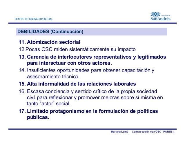 CENTRO DE INNOVACIÓN SOCIAL DEBILIDADES (Continuación) 11. Atomización sectorial 12.Pocas OSC miden sistemáticamente su im...