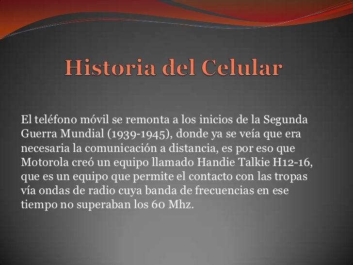 El teléfono móvil se remonta a los inicios de la SegundaGuerra Mundial (1939-1945), donde ya se veía que eranecesaria la c...