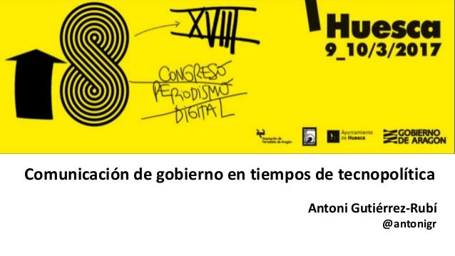 Comunicación de gobierno en tiempos de tecnopolítica Antoni Gutiérrez-Rubí @antonigr
