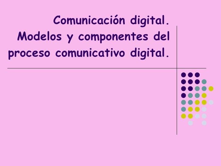 Comunicación digital. Modelos y componentes del proceso comunicativo digital.