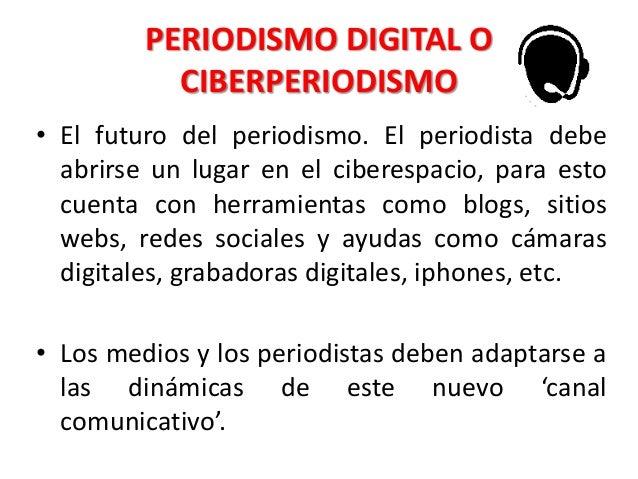 PERIODISMO DIGITAL O CIBERPERIODISMO • El futuro del periodismo. El periodista debe abrirse un lugar en el ciberespacio, p...