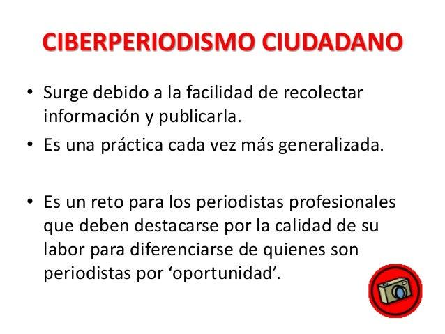 CIBERPERIODISMO CIUDADANO • Surge debido a la facilidad de recolectar información y publicarla. • Es una práctica cada vez...