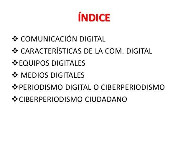 ÍNDICE  COMUNICACIÓN DIGITAL  CARACTERÍSTICAS DE LA COM. DIGITAL EQUIPOS DIGITALES  MEDIOS DIGITALES PERIODISMO DIGIT...