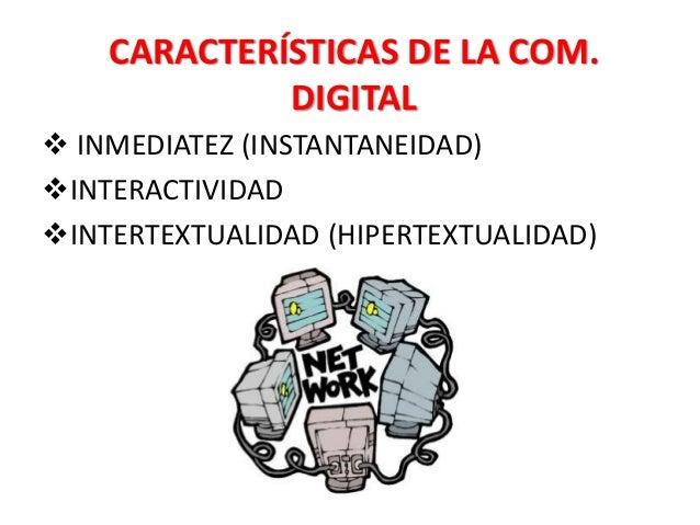 CARACTERÍSTICAS DE LA COM. DIGITAL  INMEDIATEZ (INSTANTANEIDAD) INTERACTIVIDAD INTERTEXTUALIDAD (HIPERTEXTUALIDAD)