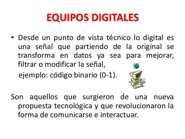 EQUIPOS DIGITALES • Desde un punto de vista técnico lo digital es una señal que partiendo de la original se transforma en ...