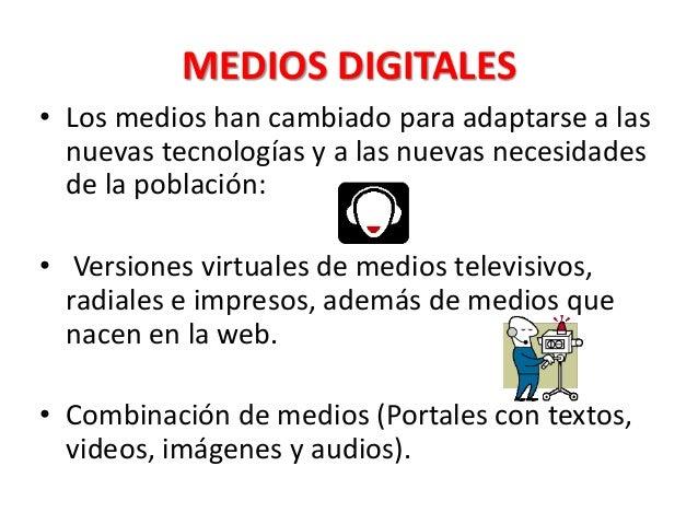 MEDIOS DIGITALES • Los medios han cambiado para adaptarse a las nuevas tecnologías y a las nuevas necesidades de la poblac...