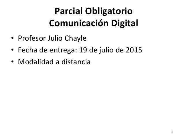 Parcial Obligatorio Comunicación Digital • Profesor Julio Chayle • Fecha de entrega: 19 de julio de 2015 • Modalidad a dis...