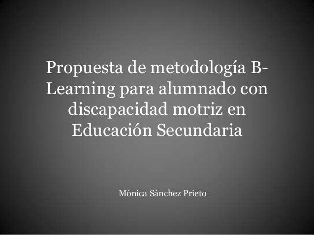 Propuesta de metodología B-Learning  para alumnado con  discapacidad motriz en  Educación Secundaria  Mónica Sánchez Priet...