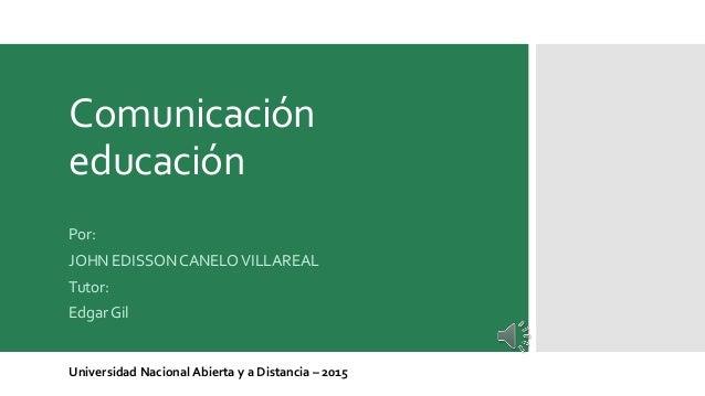 Comunicación educación Por: JOHN EDISSON CANELOVILLAREAL Tutor: Edgar Gil Universidad Nacional Abierta y a Distancia – 2015