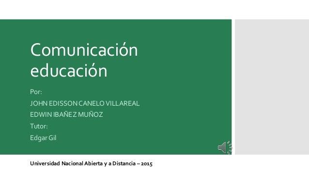 Comunicación educación Por: JOHN EDISSON CANELOVILLAREAL EDWIN IBAÑEZ MUÑOZ Tutor: Edgar Gil Universidad Nacional Abierta ...