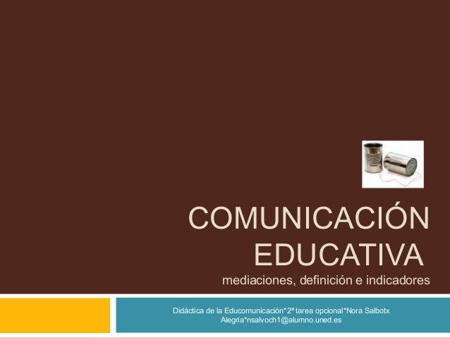 COMUNICACIÓN EDUCATIVA mediaciones, definición e indicadores Didáctica de la Educomunicación*2ª tarea opcional*Nora Salbot...