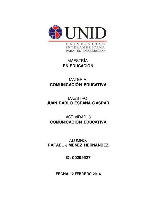MAESTRÍA: EN EDUCACIÓN MATERIA: COMUNICACIÓN EDUCATIVA MAESTRO: JUAN PABLO ESPAÑA GASPAR ACTIVIDAD 3 COMUNICACIÓN EDUCATIV...