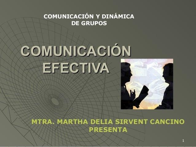 1 COMUNICACIÓNCOMUNICACIÓN EFECTIVAEFECTIVA MTRA. MARTHA DELIA SIRVENT CANCINO PRESENTA COMUNICACIÓN Y DINÁMICA DE GRUPOS