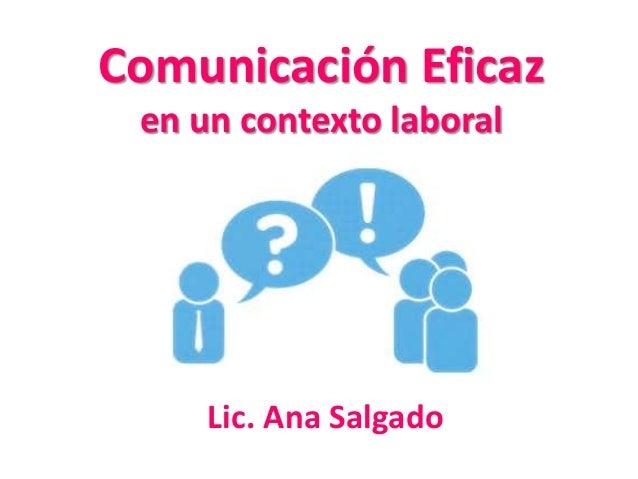 Comunicación Eficaz  en un contexto laboral  Lic. Ana Salgado