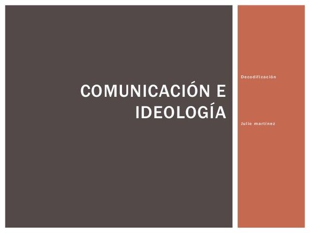Decodificación  COMUNICACIÓN E IDEOLOGÍA  Julio martínez