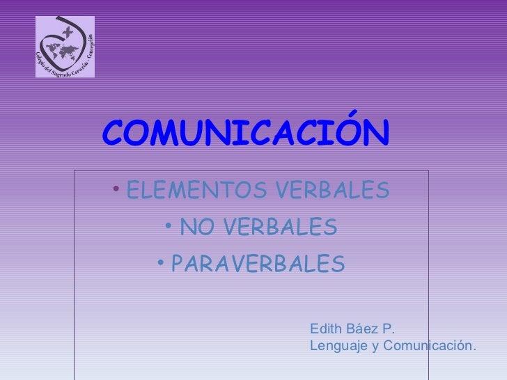 COMUNICACIÓN <ul><li>ELEMENTOS VERBALES </li></ul><ul><li>NO VERBALES </li></ul><ul><li>PARAVERBALES </li></ul>Edith Báez ...
