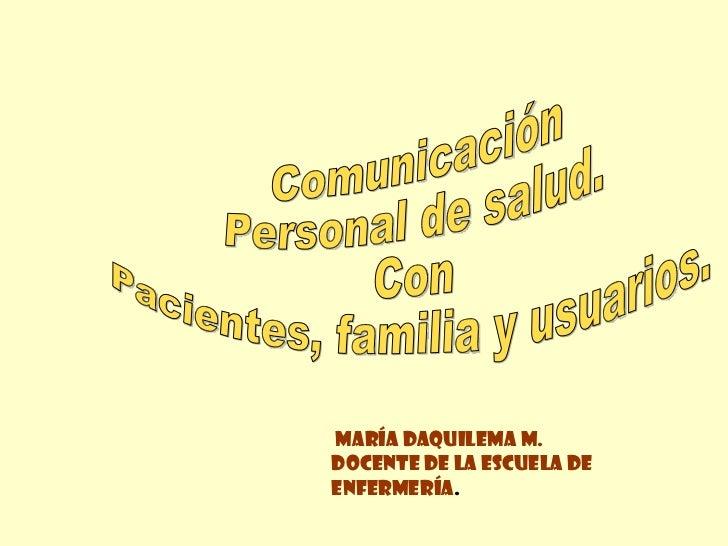 Comunicación Personal de salud. Con  Pacientes, familia y usuarios.  María Daquilema M. Docente de la Escuela de enfermerí...