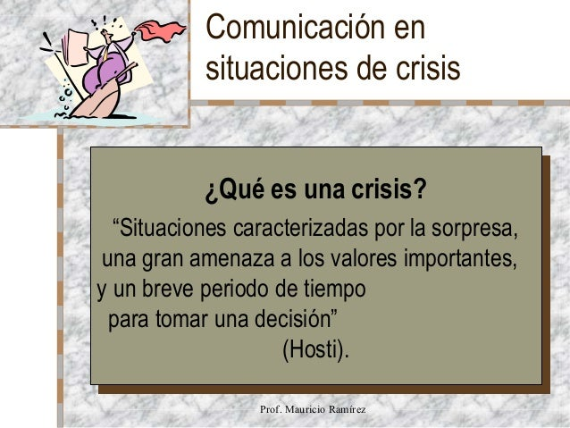 """Comunicación en situaciones de crisis ¿Qué es una crisis? ¿Qué es una crisis?  """"Situaciones caracterizadas por la sorpresa..."""