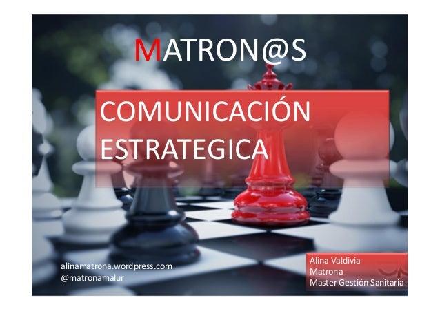 MATRON@S COMUNICACIÓN ESTRATEGICA Alina Valdivia Matrona Master Gestión Sanitaria alinamatrona.wordpress.com @matronamalur