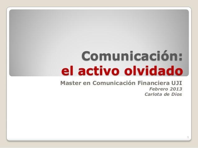 Comunicación:el activo olvidadoMaster en Comunicación Financiera UJI                           Febrero 2013               ...