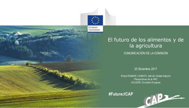 El futuro de los alimentos y de la agricultura COMUNICACIÓN DE LA COMISIÓN 20 Diciembre 2017 Ricard RAMON I SUMOY, Jefe de...
