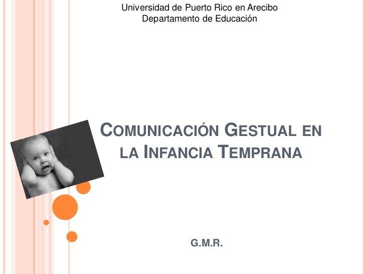 Universidad de Puerto Rico en Arecibo      Departamento de EducaciónCOMUNICACIÓN GESTUAL EN  LA INFANCIA TEMPRANA         ...