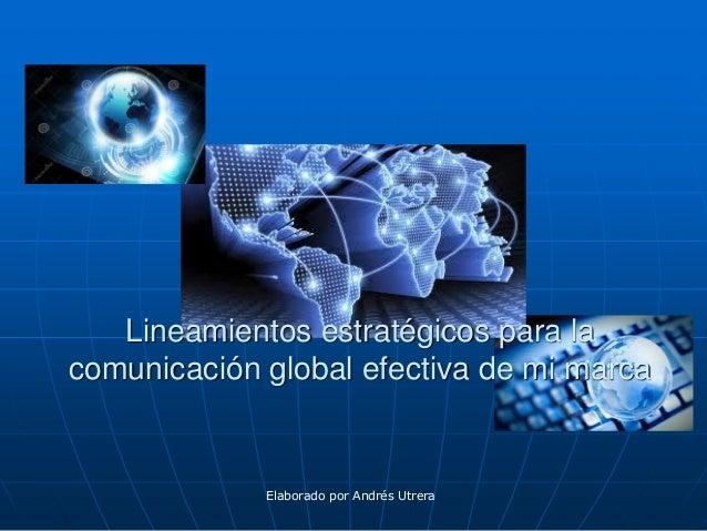Lineamientos estratégicos para la comunicación global efectiva de mi marca  Elaborado por Andrés Utrera