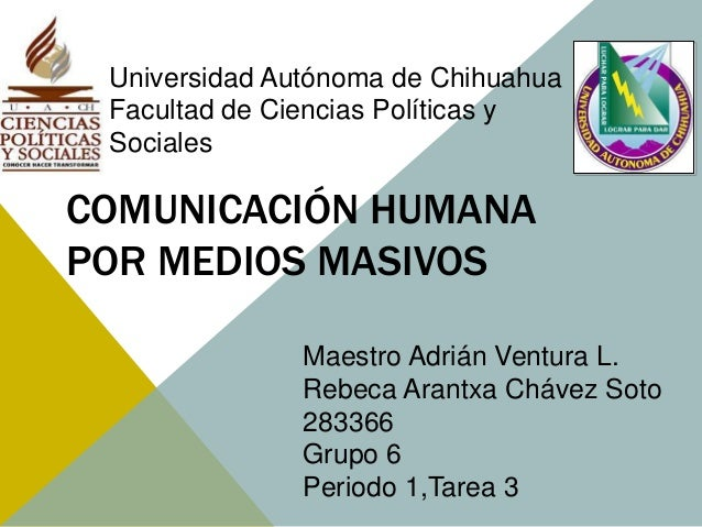 Universidad Autónoma de Chihuahua  Facultad de Ciencias Políticas y  Sociales  COMUNICACIÓN HUMANA  POR MEDIOS MASIVOS  Ma...