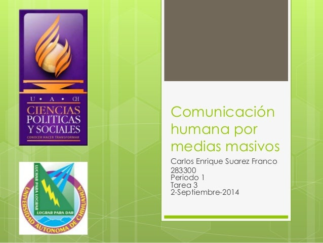 Comunicación  humana por  medias masivos  Carlos Enrique Suarez Franco  283300  Periodo 1  Tarea 3  2-Septiembre-2014