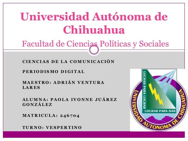 Universidad Autónoma de Chihuahua Facultad de Ciencias Políticas y Sociales CIENCIAS DE LA COMUNICACIÓN PERIODISMO DIGITAL...
