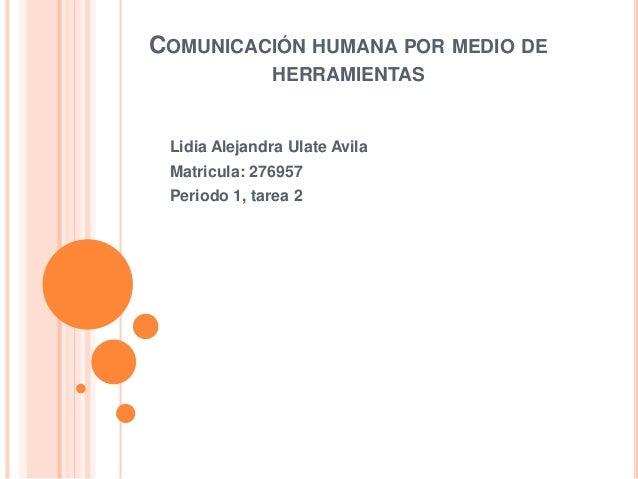 COMUNICACIÓN HUMANA POR MEDIO DE HERRAMIENTAS Lidia Alejandra Ulate Avila Matricula: 276957 Periodo 1, tarea 2