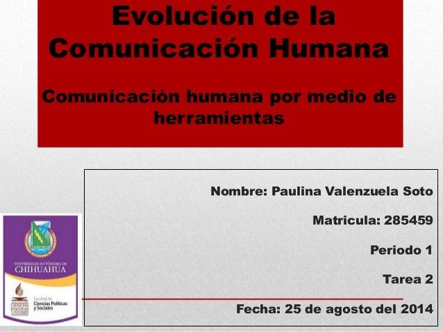 Evolución de la  Comunicación Humana  Comunicación humana por medio de  herramientas  Nombre: Paulina Valenzuela Soto  Mat...