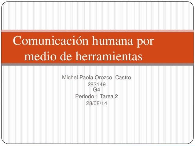 Michel Paola Orozco Castro 283149 G4 Periodo 1 Tarea 2 28/08/14 Comunicación humana por medio de herramientas