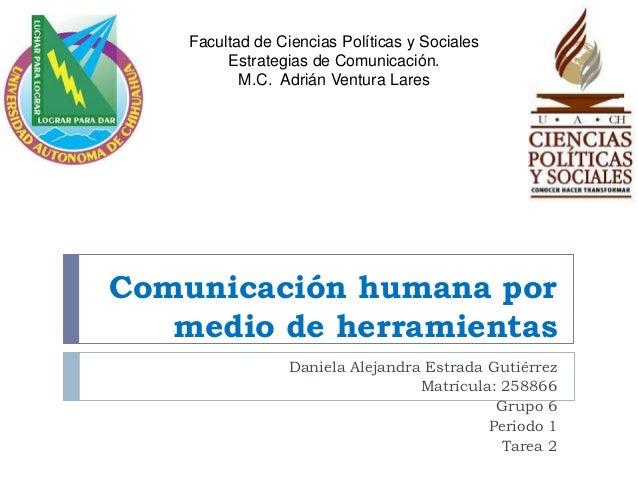 Comunicación humana por  medio de herramientas  Daniela Alejandra Estrada Gutiérrez  Matrícula: 258866  Grupo 6  Periodo 1...