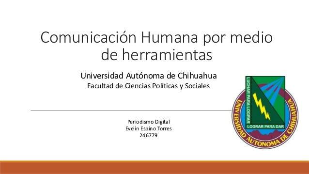 Comunicación Humana por medio de herramientas Universidad Autónoma de Chihuahua Facultad de Ciencias Políticas y Sociales ...