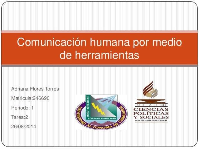 Adriana Flores Torres Matricula:246690 Periodo: 1 Tarea:2 26/08/2014 Comunicación humana por medio de herramientas