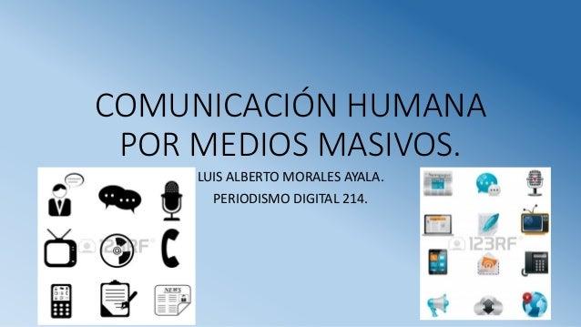COMUNICACIÓN HUMANA POR MEDIOS MASIVOS. LUIS ALBERTO MORALES AYALA. PERIODISMO DIGITAL 214.