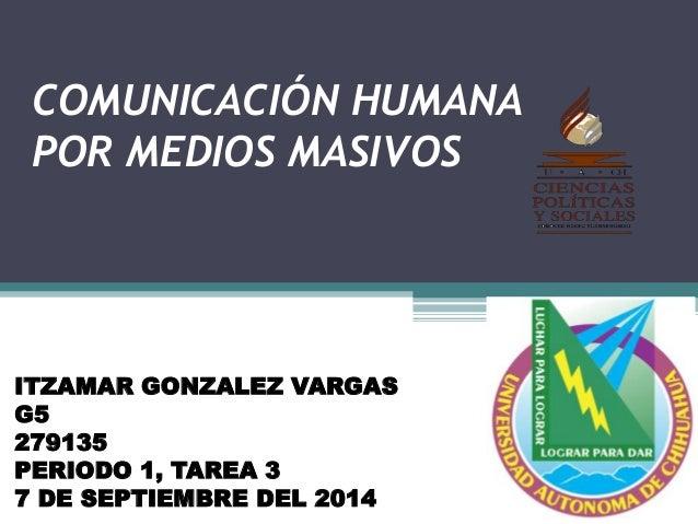 COMUNICACIÓN HUMANA  POR MEDIOS MASIVOS  ITZAMAR GONZALEZ VARGAS  G5  279135  PERIODO 1, TAREA 3  7 DE SEPTIEMBRE DEL 2014