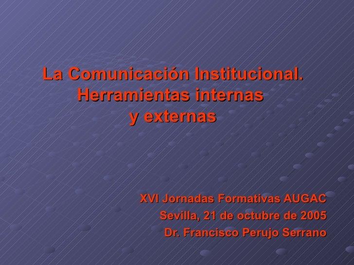 La Comunicación Institucional. Herramientas internas  y externas   XVI Jornadas Formativas AUGAC Sevilla, 21 de octubre de...