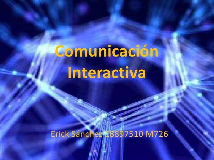 Comunicación Interactiva<br />Erick Sánchez 18897510 M726<br />