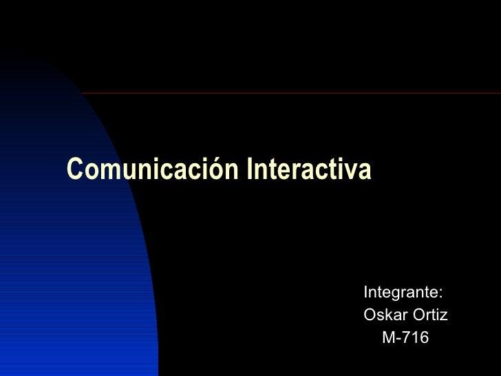 Comunicación Interactiva Integrante: Oskar Ortiz M-716